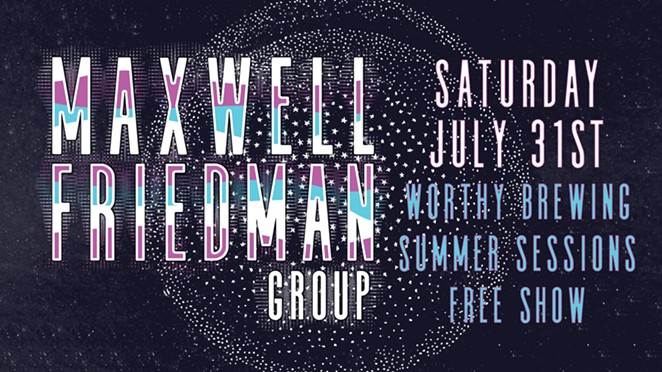 Maxwell Friedman Group at Worthy Brewing - Sat July 31st