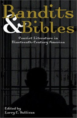 Bandits and Bibles: Convict Literature In 19th - Century America -  - By Larry E. Sullivan(Akashic Books, 243 pages, - $14.95)
