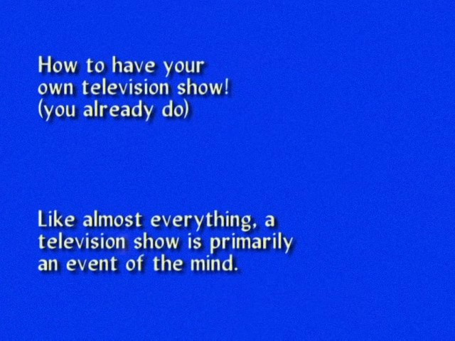 From How to have your / own television show! / (you already do)