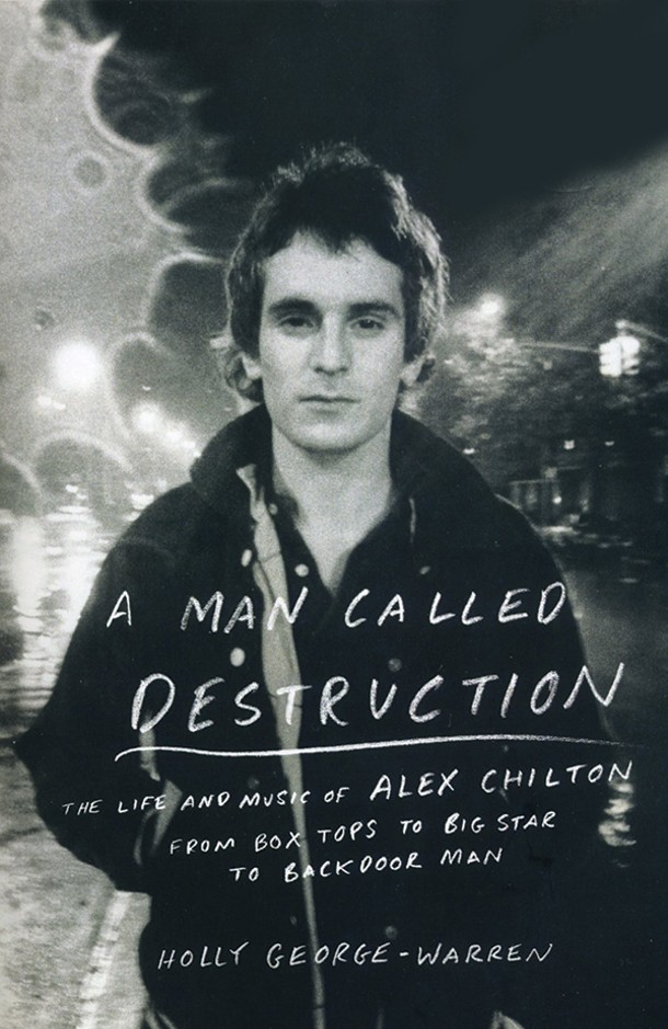 A Man Called Destruction: The Life and Music of Alex Chilton. Holly George-Warren. Viking, 2014, $27.95.