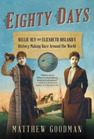 Eighty Days: Nellie Bly and Elizabeth Bisland's History-Making Race Around the World, Matthew Goodman, Ballantine Books, 2013, $28
