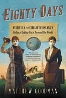 Eighty Days: Nellie Bly and Elizabeth Bisland's History-Making Race Around the World, Matthew Goodman, Ballantine Books, 2013, $28