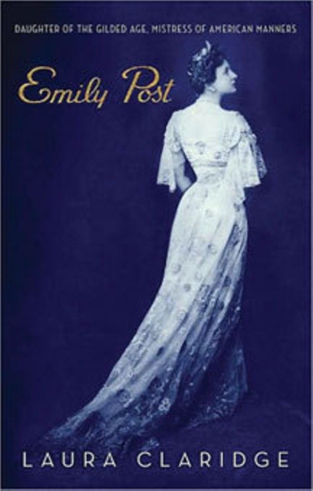 Emily Post: Daughter of the Gilded Age, - Mistress of American Manners - Laura Claridge, Random House, 2008, $30