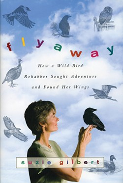 Flyaway: How a Wild Bird Rehabber Sought Adventure and Found Her Wings by Suzie Gilbert. Harper Collins, 2009, $25.99.