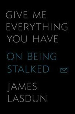 Give Me Everything You Have: On Being Stalked, James Lasdun, Farrar, Strauss, and Giroux, 2013, $25