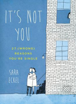 It's Not You: 27 (Wrong) Reasons You're Single, Sara Eckel, Perigee, 2013, $15