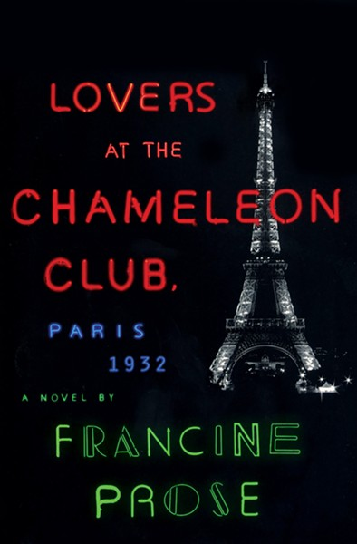 Lovers at the Chameleon Club, Paris 1932, Francine Prose. Harper / Harper Collins, 2014, $26.99
