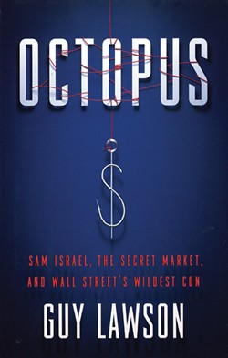 Octopus: Sam Israel, the Secret Market, and Wall Street's Wildest Con, Guy Lawson, Crown, 2012, $26.