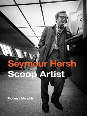 Seymour Hersh: Scoop Artist, Robert Miraldi, Potomac Books, 2013, $34.95