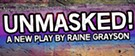 """""""Unmasked!"""" A New Play by Raine Grayson"""