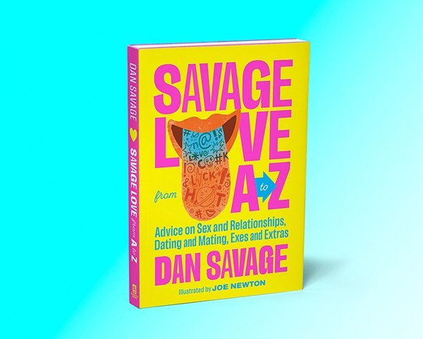 Savage Love from A to Z: Advice on Sex and Relationships, Dating and Mating, Exes and Extras is available now from Sasquatch Books. - SASQUATCH BOOK