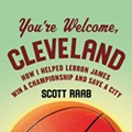 An Excerpt From: 'You're Welcome, Cleveland; How I Helped LeBron James Win a Championship and Save a City'