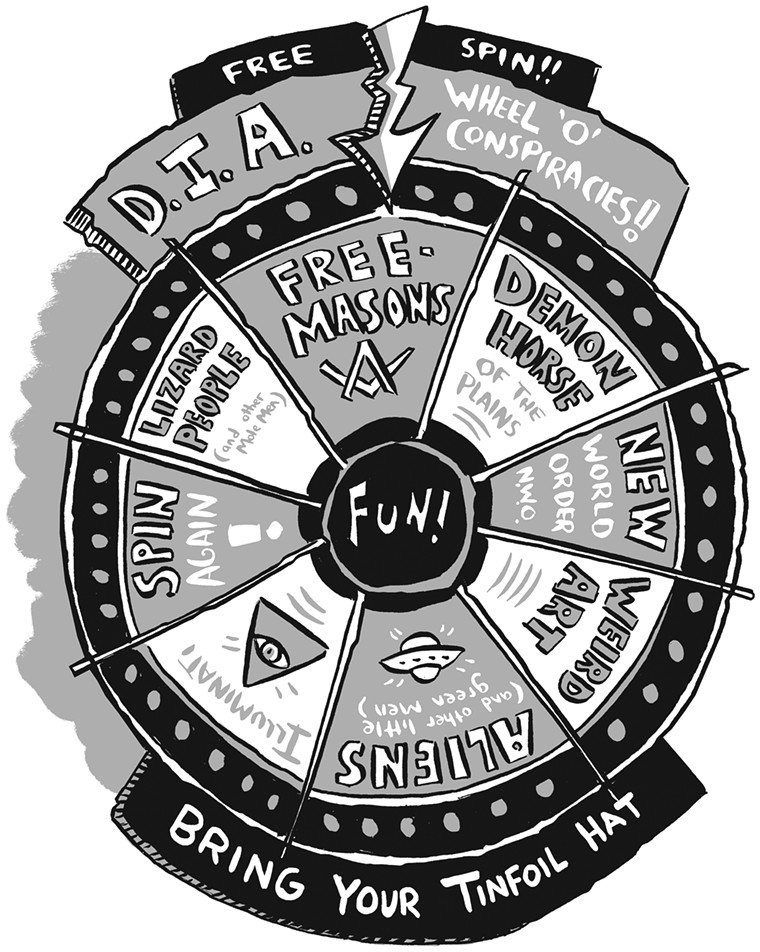 The DIA Wheel O' Conspiracies is your handy tool to explain any myth and rumor clearly and succinctly. Martians and Freemasons? We've got 'em. So empty your head, grab your tinfoil hat and spin the wheel. - KARL CHRISTIAN KRUMPHOLZ