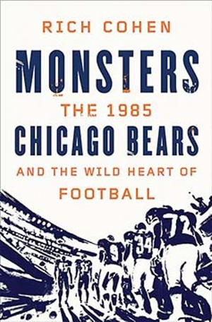 MONSTERS: The 1985 Chicago Bears and the Wild Heart of Football, by Rich Cohen. Farrar, Strauss & Giroux, 2013.
