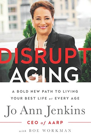 Disrupt Aging: a Bold New Path to Living your Best Life at Any Age, by Jo Ann Jenkins with Boe Workman. Public Affairs: 2016, 237 pages.
