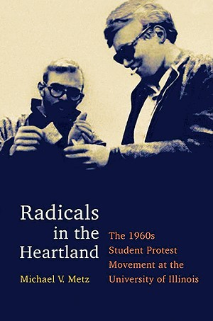 Radicals in the Heartland: the 1960s Student Protest Movement at the University of Illinois, by Michael V. Metz. University of Illinois Press, 2019.