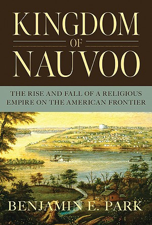 Kingdom of Nauvoo: The Rise and Fall of a Religious Empire on the American Frontier, by Benjamin E. Park (Liveright, 2020).