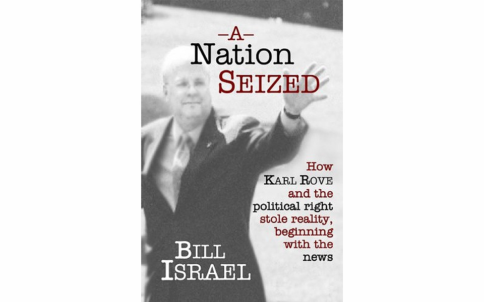A Nation Seized: How Karl Rove and the Political Right Stole Reality, Beginning With the News - BY BILL ISRAEL