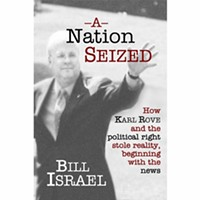 A Nation Seized: How Karl Rove and the Political Right Stole Reality, Beginning With the News