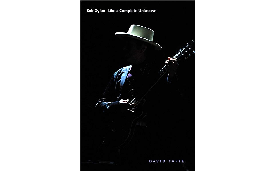 Bob Dylan: Like A Complete Unknown - BY DAVID YAFFE - YALE UNIVERSITY PRESS