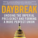 <em>Daybreak: Undoing the Imperial Presidency and Forming a More Perfect Union</em>