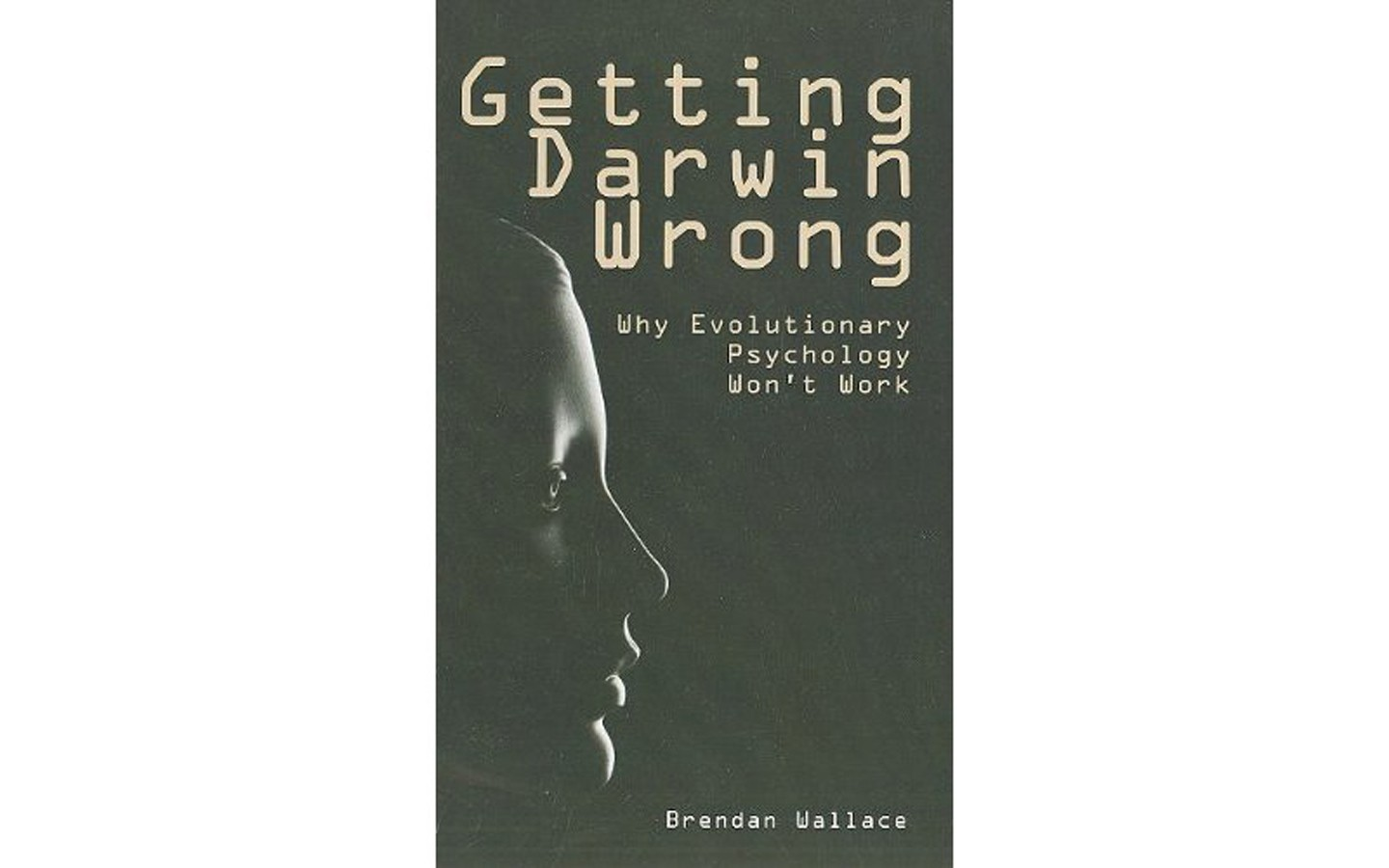 Getting Darwin Wrong: Why Evolutionary Psychology Won't Work - BY BRENDAN WALLACE - IMPRINT ACADEMIC
