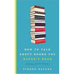 'How to Talk About Books You Haven't Read' by Pierre Bayard