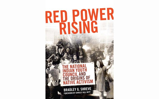 Red Power Rising: The National Indian Youth Council and the Origins of Native Activism - BY BRADLEY G. SHREVE - UNIVERSITY OF OKLAHOMA PRESS
