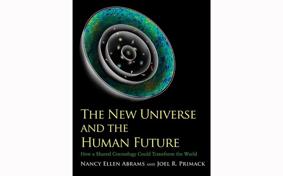 The New Universe and the Human Future: How a Shared Cosmology Could Transform the World - BY NANCY ELLEN ABRAMS AND JOEL R. PRIMACK - YALE UNIVERSITY PRESS