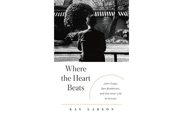 Where the Heart Beats: John Cage, Zen Buddhism and the Inner Life of Artists - BY KAY LARSON - PENGUIN PRESS
