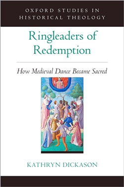 SCHOLARSHIP Ringleaders of Redemption: How Medieval Dance Became Sacred is the first comprehensive book on medieval religious dance published in the English language. - IMAGE COURTESY OF OXFORD UNIVERSITY PRESS