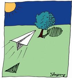 PAPER AIRPLANE:  Fold. Fold. Crease. Fold. Rip. Crinkle. Wad. Toss. Fold. Fold back. Crease again. Tape. Hold. Launch. ZOOOOOM! Sail! Circle! Swirl! Dip! Dive! LIFT! Loop back! Half barrel roll! Incoming ... CRUNCH. Stuck. High. Way high. (Darn trees.) - Aurora Lipper - San Luis Obispo - GLEN STARKEY