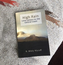 PHOTO BY MALEA MARTIN - HER WORK High Rain: Love Letters to the Central Coast, by Los Osos writer Misty Wycoff, is a book of original poetry, prose, and photographs.