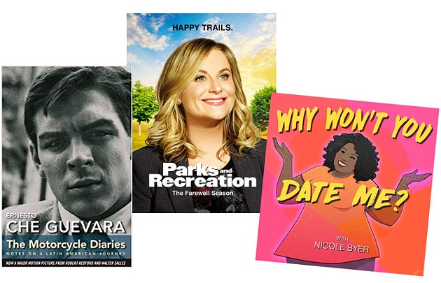 NBC'S PARKS AND RECREATION | IMAGE NBC / PROVIDED • WHY WON'T YOU DATE ME? PODCAST BY NICOLE BYER | IMAGE HEADGUM / PROVIDED • THE MOTORCYCLE DIARIES, A MEMOIR BY REVOLUTIONARY CHE GUEVARA | IMAGE OCEAN PRESS / PROVIDED