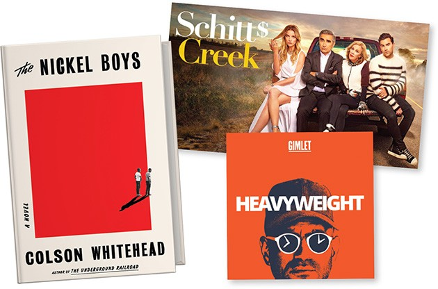 Schitt$ Creek (Netflix) | Image Netflix / Canadian Broadcasting Corporation / provided • Heavyweight podcast | Image Gimlet Media / provided • The Nickel Boys by Colson Whitehead | Image Penguin Random House / provided