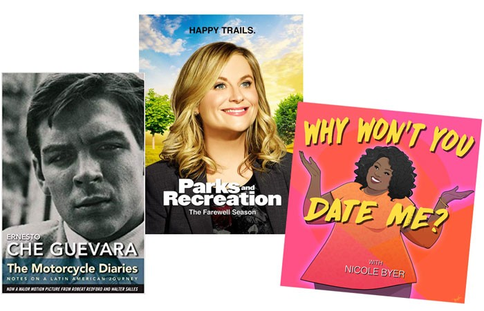 NBC'S PARKS AND RECREATION   IMAGE NBC / PROVIDED • WHY WON'T YOU DATE ME? PODCAST BY NICOLE BYER   IMAGE HEADGUM / PROVIDED • THE MOTORCYCLE DIARIES, A MEMOIR BY REVOLUTIONARY CHE GUEVARA   IMAGE OCEAN PRESS / PROVIDED