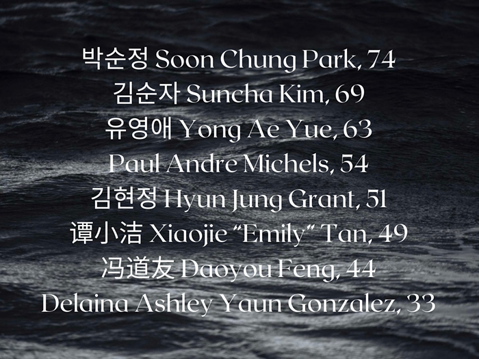 In remembrance. I have listed the victims in descending age order because in the Asian culture our elders are afforded the highest respect. The names are in white as it is the color of mourning in many East Asian traditions.