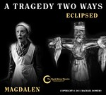 A Tragedy Two Ways – Magdalen & Eclipsed
