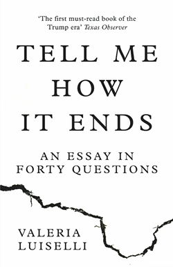 TELL ME HOW IT ENDS: AN ESSAY IN 40 QUESTIONS / VALERIA LUISELLI