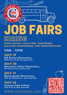 Comal ISD is hosting JOB FAIRS this summer! Now Hiring: after-school child care, custodians, facilities maintenance, and transportation. Come on by! We're excited to meet you.  Job Fair dates and locations:  JULY 19 | Bill Brown Elementary | 20410 Hwy 46 West, Spring Branch, 78070  JULY 20 | Mountain Valley Elementary | 310 Cannan Rd, Canyon Lake, 78133  JULY 21 | Morningside Elementary | 3855 Morningside Dr, New Braunfels, 78132  JULY 22 | Canyon High School | 1510 IH 35 N, New Braunfels, 78130  All Job Fairs will be from 9AM - 12PM - Uploaded by Bridget Sarbu