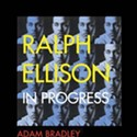 Adam Bradley: Ralph Ellison in Progress