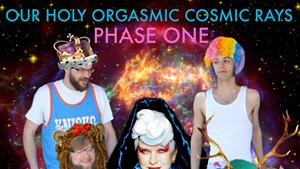 Our Holy Orgasmic Cosmic Rays, Phase One