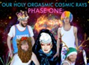 Our Holy Orgasmic Cosmic Rays, <i>Phase One</i>