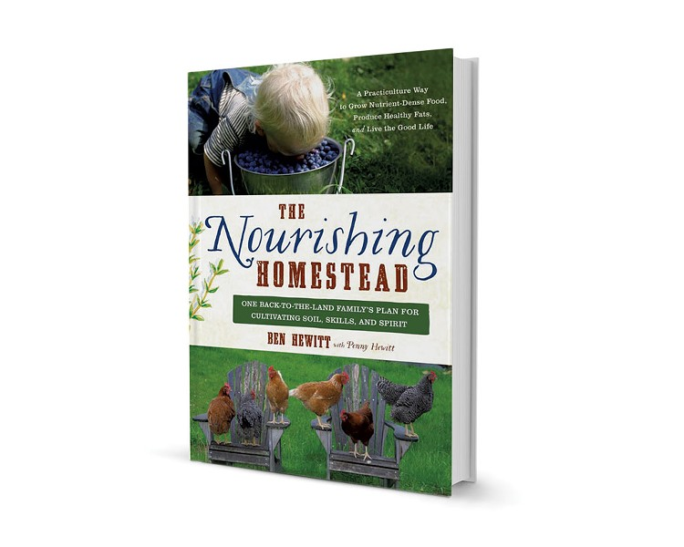 The Nourishing Homestead: One Back-to-the-Land Family's Plan for Cultivating Soil, Skills, and Spirit by Ben Hewitt, with Penny Hewitt, Chelsea Green Publishing, 352 pages. $29.95.