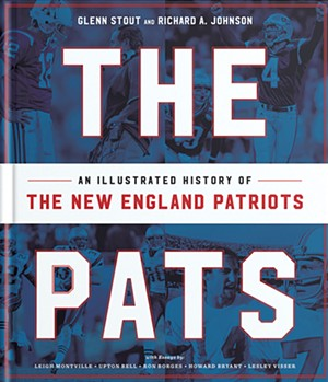 The Pats: An Illustrated History of the New England Patriots by Glenn Stout and Richard A. Johnson, Houghton Mifflin Harcourt, 384 pages. $35.