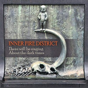 Inner Fire District, There Will Be Singing About the Dark Times