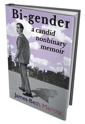 Bi-Gender: A Candid Nonbinary Memoir by James-Beth Merritt, Gender Rebel Press, 258 pages. $9.95.