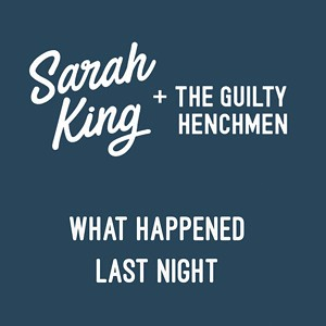 Sarah King and the Guilty Henchmen, What Happened Last Night
