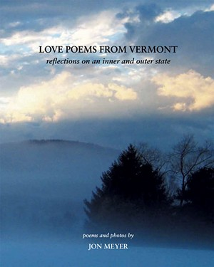 Love Poems From Vermont: Reflections on an Inner and Outer State, by Jon Meyer, Brilliant Light Publishing, 130 pages. $35.