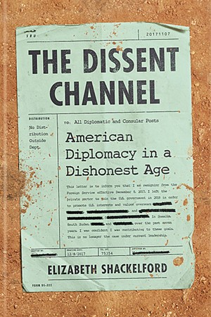 The Dissent Channel: American Diplomacy in a Dishonest Age by Elizabeth Shackelford, PublicAffairs, 304 pages. $29. - COURTESY